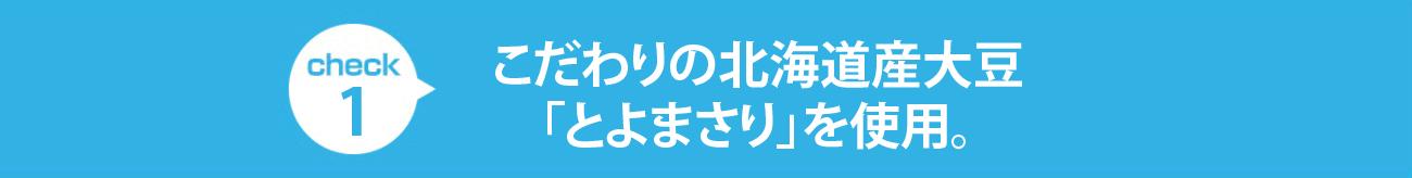 check1 こだわりの北海道産大豆「とよまさり」を使用。コクとまろやかさの、ヘルシーな調製豆乳です。